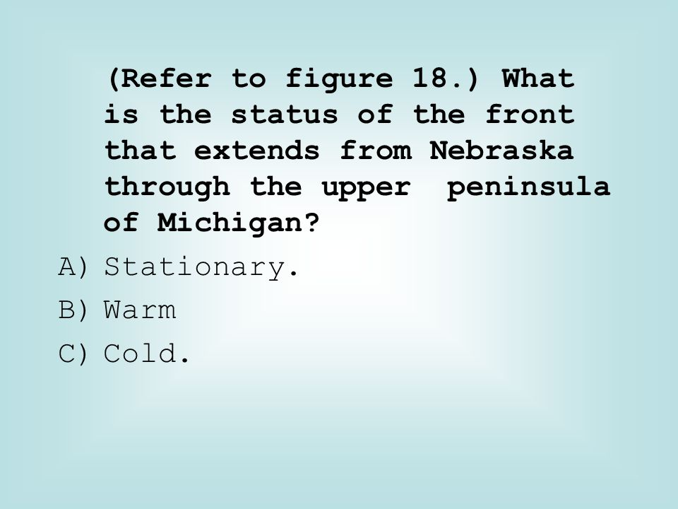 (Refer to figure 18.) What is the status of the front that extends from Nebraska through the upper peninsula of Michigan
