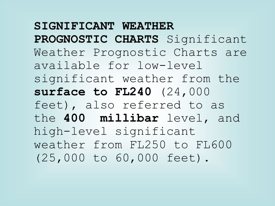 SIGNIFICANT WEATHER PROGNOSTIC CHARTS Significant Weather Prognostic Charts are available for low-level significant weather from the surface to FL240 (24,000 feet), also referred to as the 400 millibar level, and high-level significant weather from FL250 to FL600 (25,000 to 60,000 feet).
