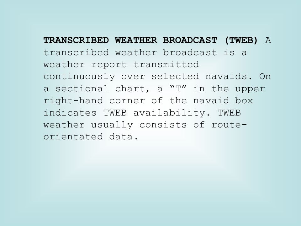 TRANSCRIBED WEATHER BROADCAST (TWEB) A transcribed weather broadcast is a weather report transmitted continuously over selected navaids.
