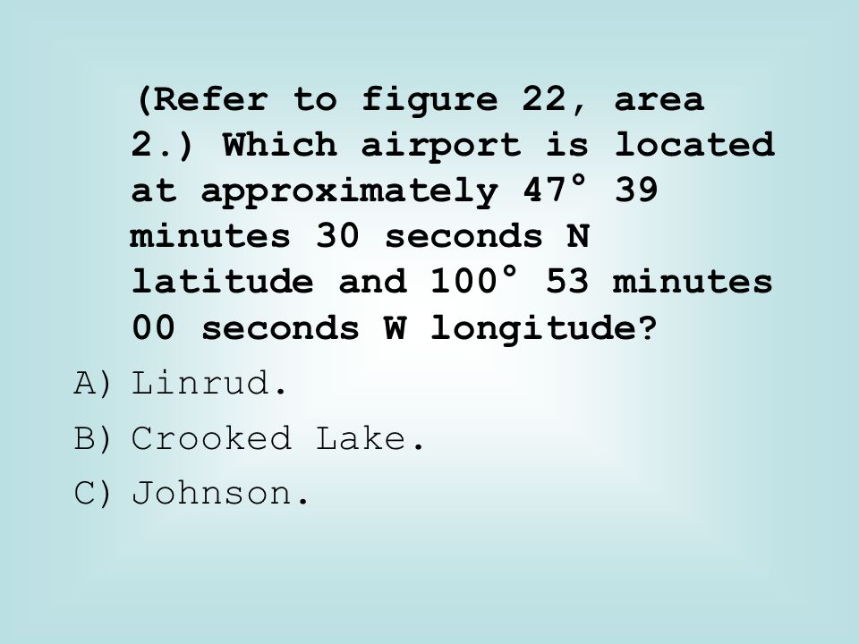 (Refer to figure 22, area 2.) Which airport is located at approximately 47° 39 minutes 30 seconds N latitude and 100° 53 minutes 00 seconds W longitude