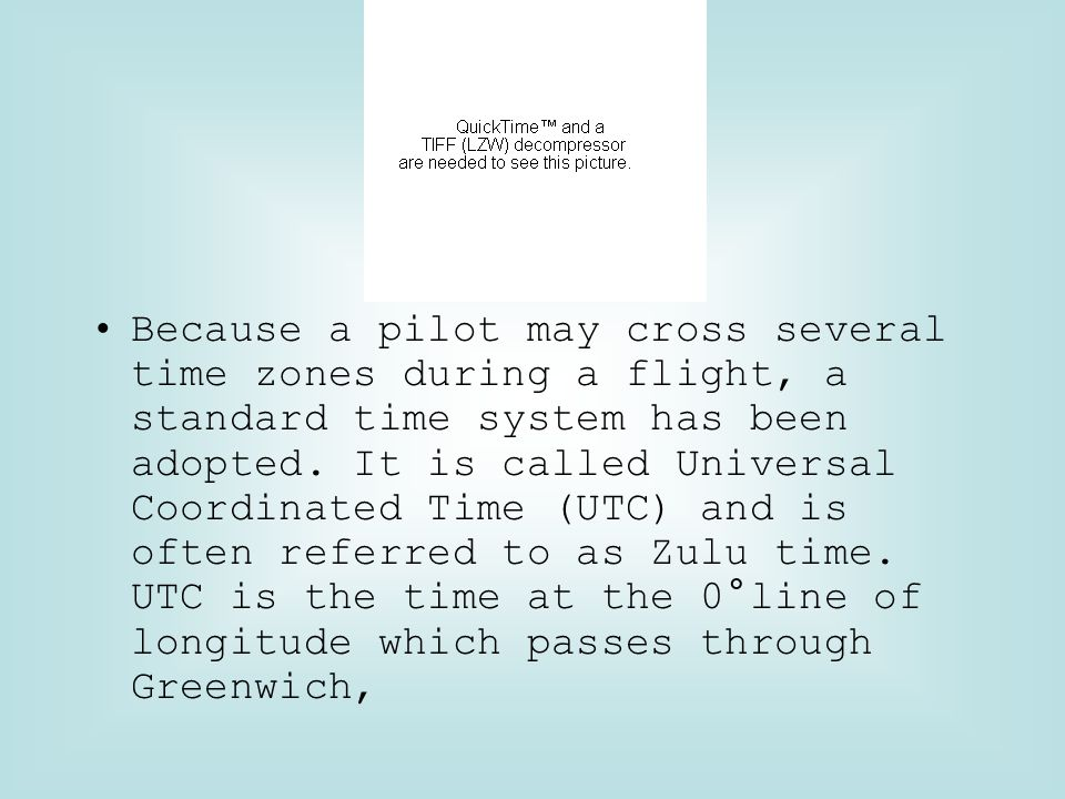 Because a pilot may cross several time zones during a flight, a standard time system has been adopted.