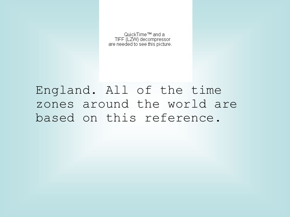 England. All of the time zones around the world are based on this reference.