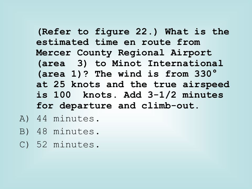 (Refer to figure 22.) What is the estimated time en route from Mercer County Regional Airport (area 3) to Minot International (area 1) The wind is from 330° at 25 knots and the true airspeed is 100 knots. Add 3-1/2 minutes for departure and climb-out.