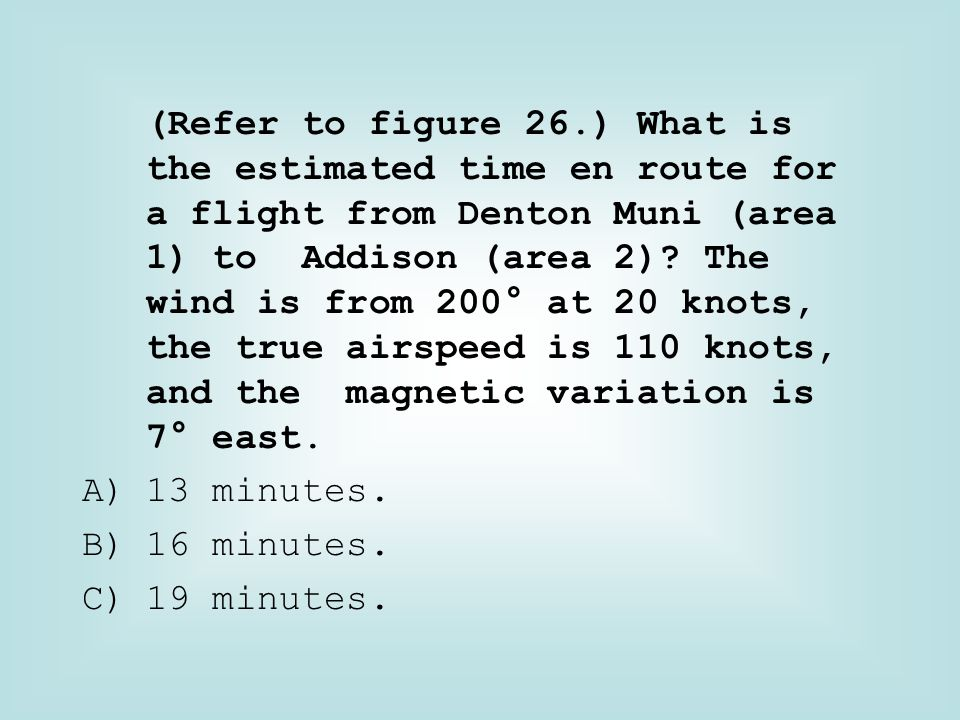 (Refer to figure 26.) What is the estimated time en route for a flight from Denton Muni (area 1) to Addison (area 2) The wind is from 200° at 20 knots, the true airspeed is 110 knots, and the magnetic variation is 7° east.