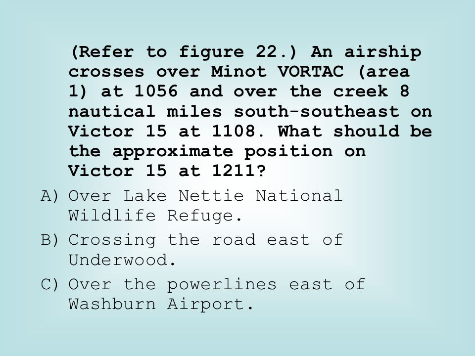 (Refer to figure 22.) An airship crosses over Minot VORTAC (area 1) at 1056 and over the creek 8 nautical miles south-southeast on Victor 15 at 1108. What should be the approximate position on Victor 15 at 1211