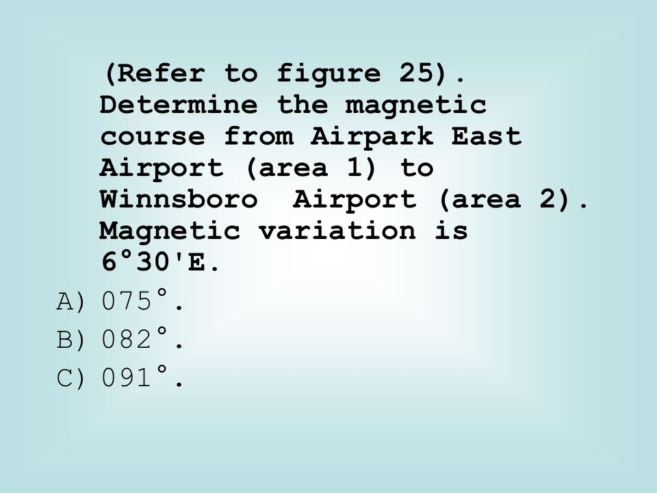 (Refer to figure 25). Determine the magnetic course from Airpark East Airport (area 1) to Winnsboro Airport (area 2). Magnetic variation is 6°30 E.