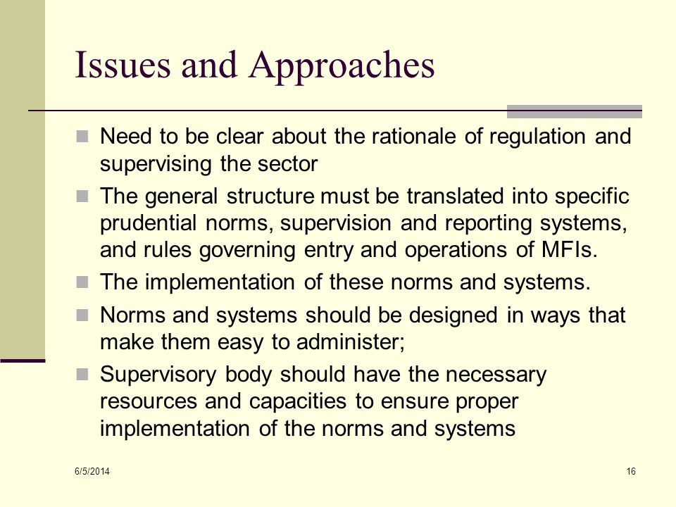 Issues and Approaches Need to be clear about the rationale of regulation and supervising the sector.