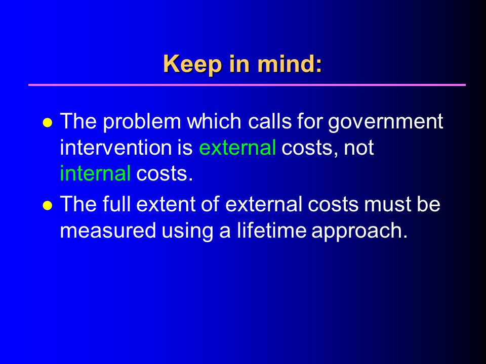 4/1/2017 Keep in mind: The problem which calls for government intervention is external costs, not internal costs.