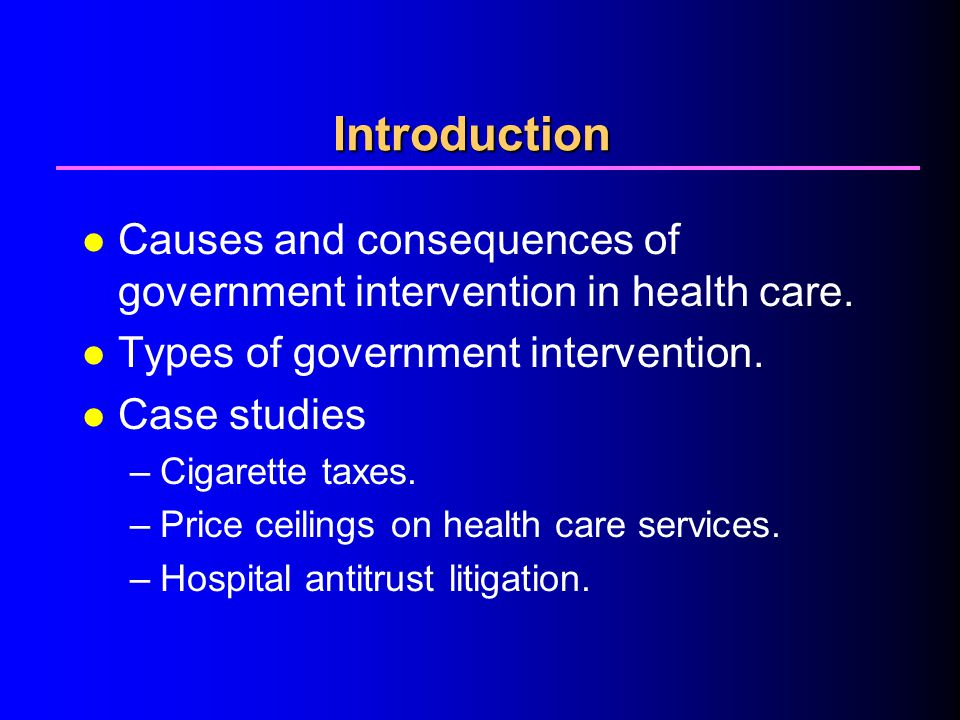 4/1/2017 Introduction. Causes and consequences of government intervention in health care. Types of government intervention.