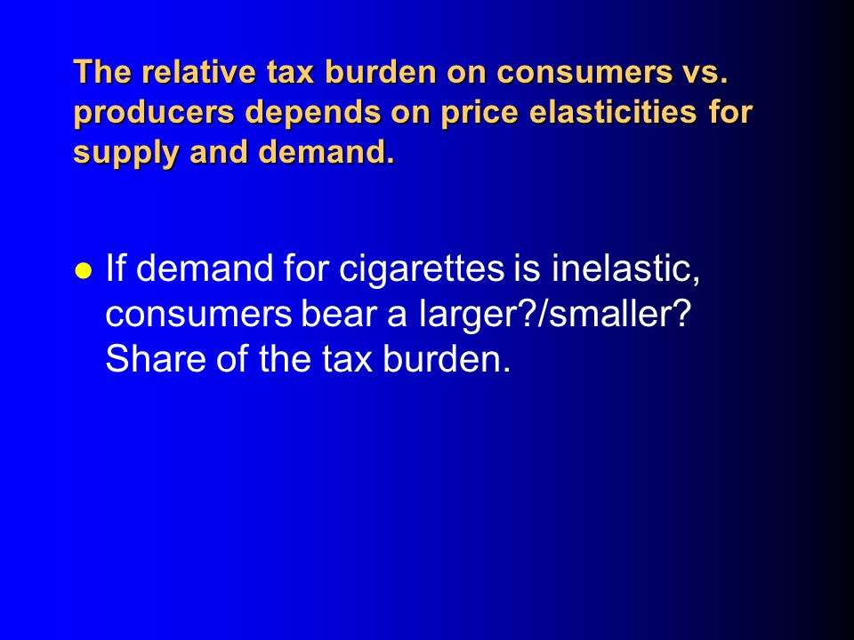 4/1/2017 The relative tax burden on consumers vs. producers depends on price elasticities for supply and demand.