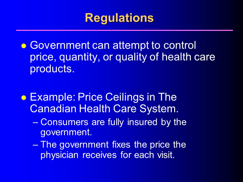 4/1/2017 Regulations. Government can attempt to control price, quantity, or quality of health care products.