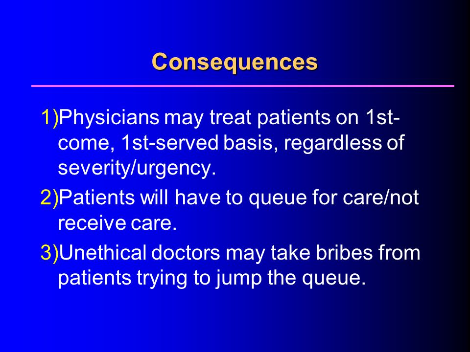 4/1/2017 Consequences. 1)Physicians may treat patients on 1st-come, 1st-served basis, regardless of severity/urgency.