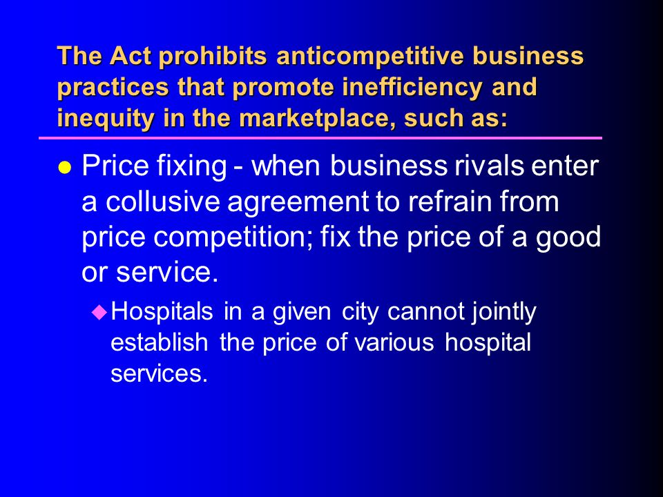 4/1/2017 The Act prohibits anticompetitive business practices that promote inefficiency and inequity in the marketplace, such as: