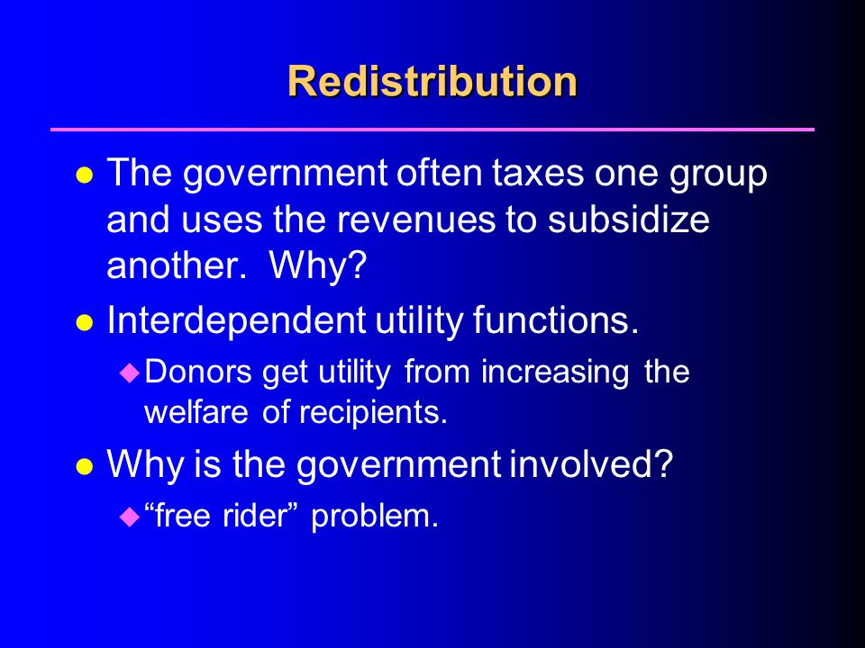 4/1/2017 Redistribution. The government often taxes one group and uses the revenues to subsidize another. Why
