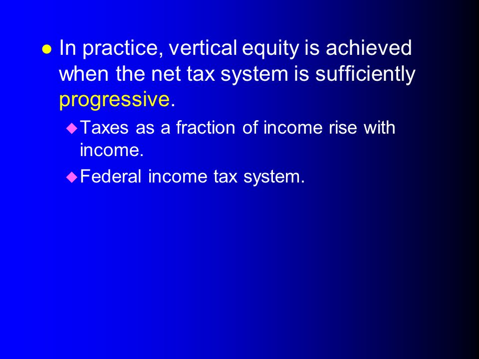 4/1/2017 In practice, vertical equity is achieved when the net tax system is sufficiently progressive.