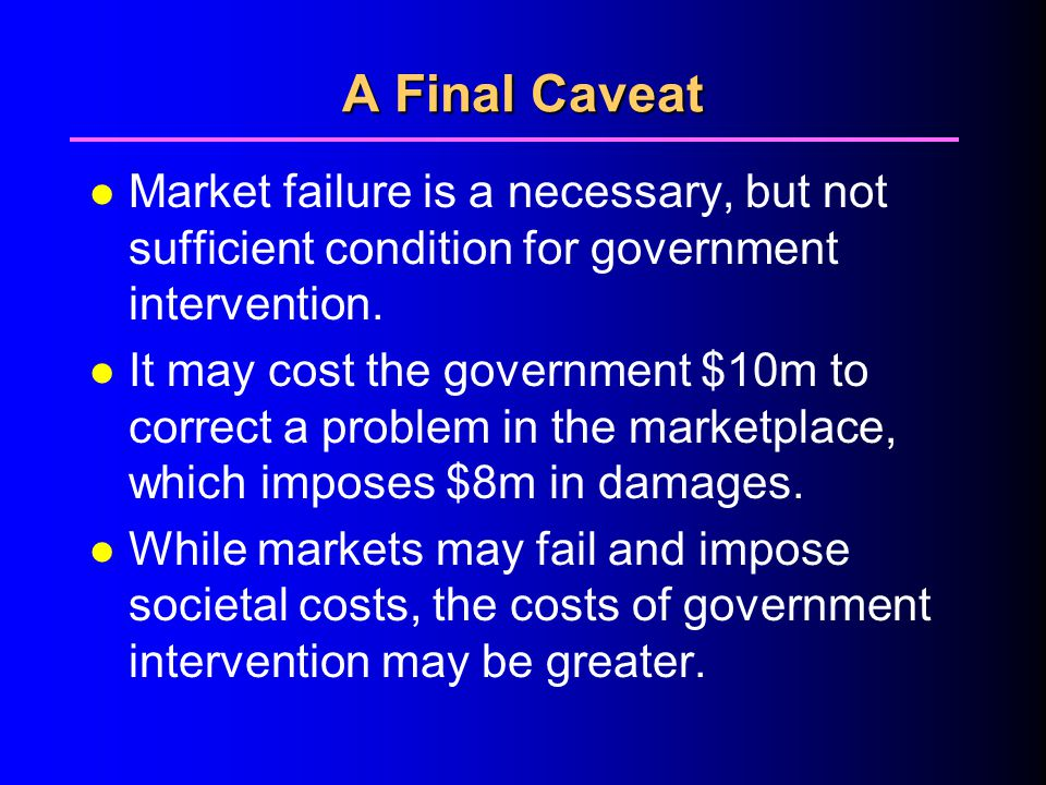 4/1/2017 A Final Caveat. Market failure is a necessary, but not sufficient condition for government intervention.