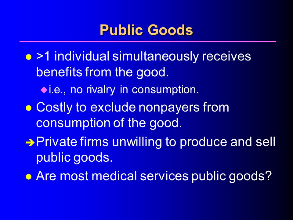 4/1/2017 Public Goods. >1 individual simultaneously receives benefits from the good. i.e., no rivalry in consumption.