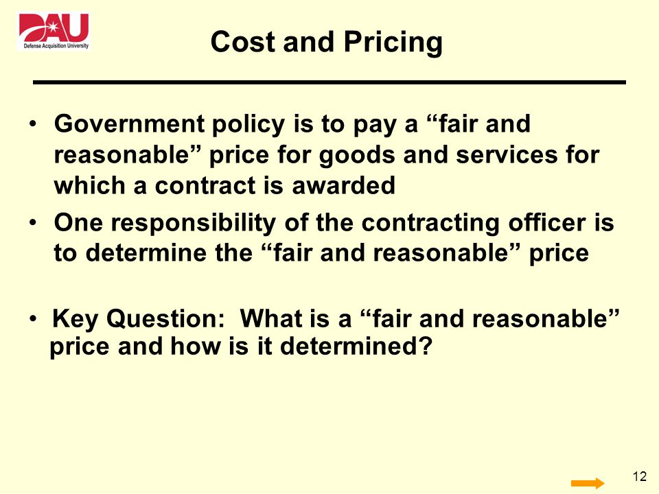 Cost and Pricing Government policy is to pay a fair and reasonable price for goods and services for which a contract is awarded.