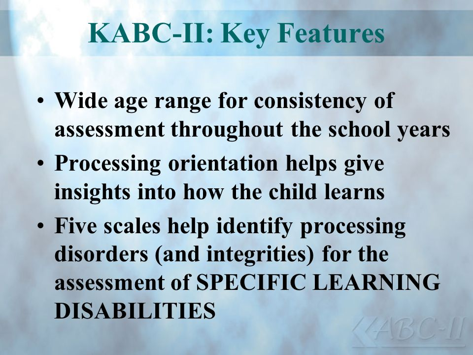 KABC-II: Key Features Wide age range for consistency of assessment throughout the school years.