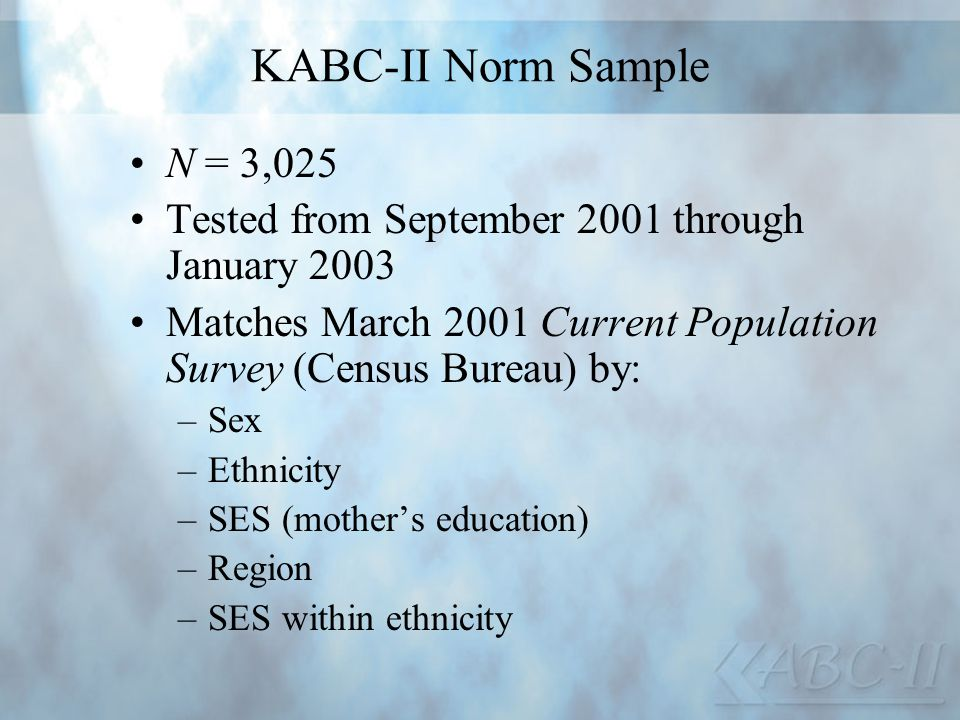 KABC-II Norm Sample N = 3,025. Tested from September 2001 through January 2003. Matches March 2001 Current Population Survey (Census Bureau) by: