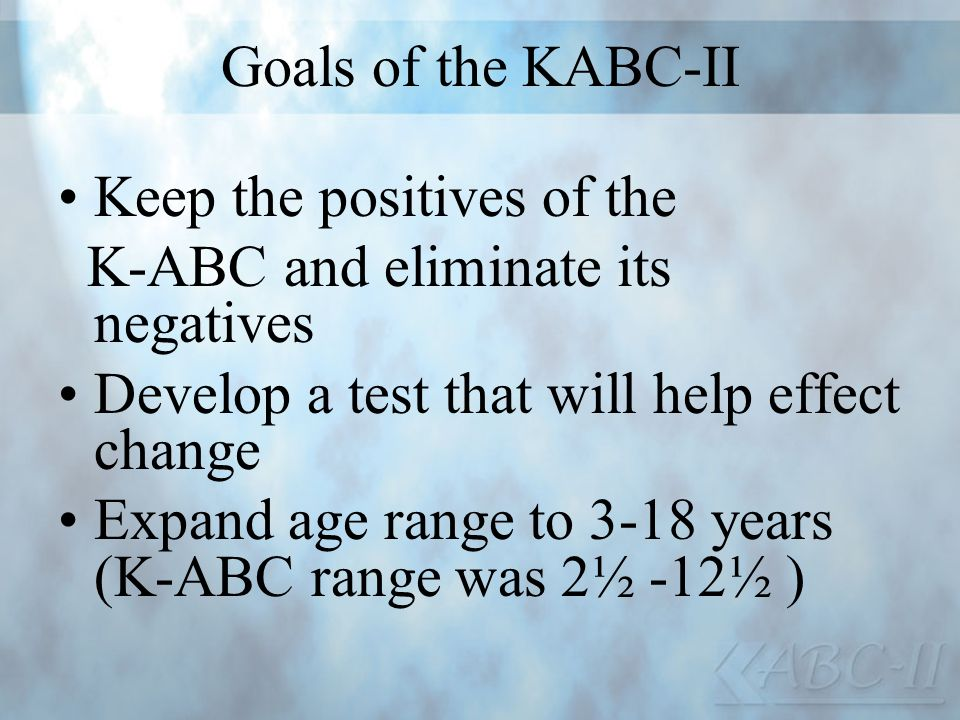 Goals of the KABC-II Keep the positives of the. K-ABC and eliminate its negatives. Develop a test that will help effect change.
