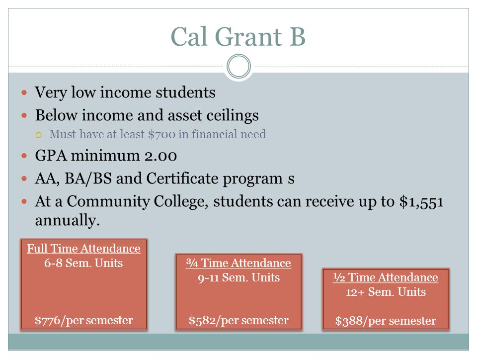 Cal Grant B Very low income students Below income and asset ceilings