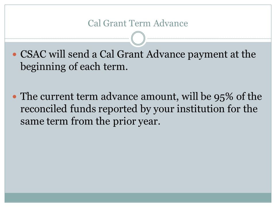 Cal Grant Term Advance CSAC will send a Cal Grant Advance payment at the beginning of each term.