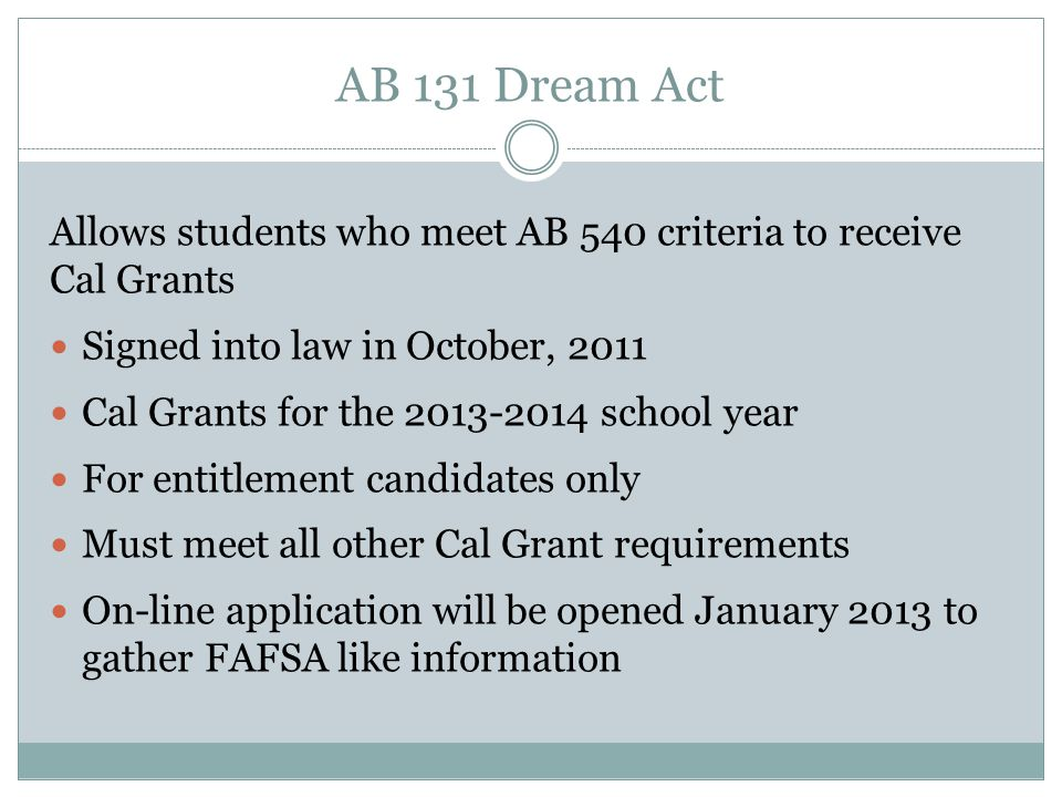 AB 131 Dream Act Allows students who meet AB 540 criteria to receive Cal Grants. Signed into law in October, 2011.
