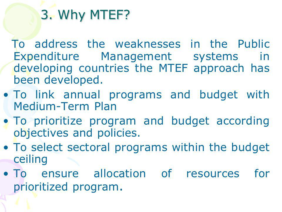 3. Why MTEF To address the weaknesses in the Public Expenditure Management systems in developing countries the MTEF approach has been developed.