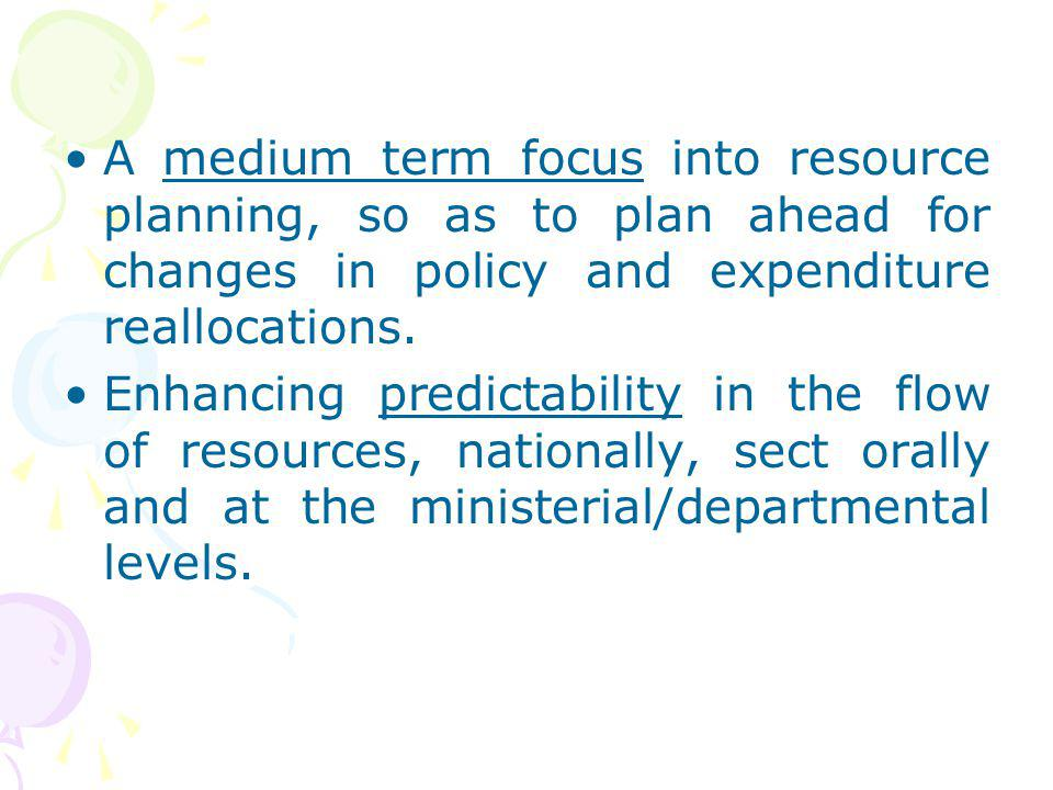 A medium term focus into resource planning, so as to plan ahead for changes in policy and expenditure reallocations.