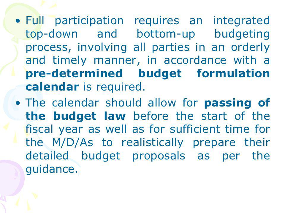 Full participation requires an integrated top-down and bottom-up budgeting process, involving all parties in an orderly and timely manner, in accordance with a pre-determined budget formulation calendar is required.