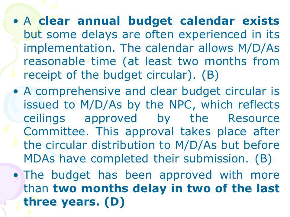 A clear annual budget calendar exists but some delays are often experienced in its implementation. The calendar allows M/D/As reasonable time (at least two months from receipt of the budget circular). (B)