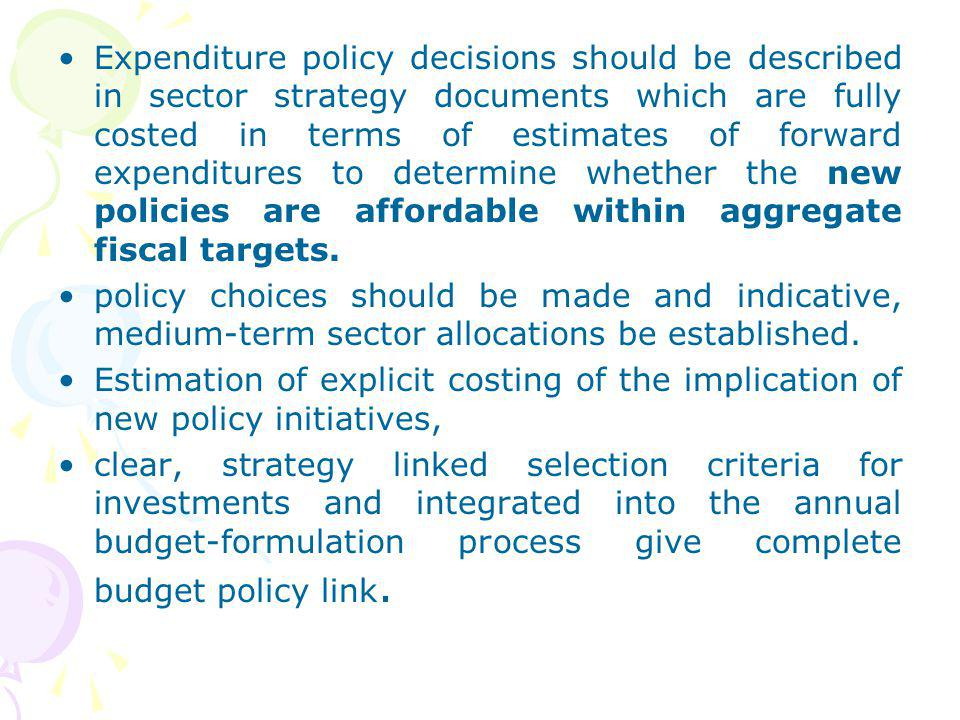 Expenditure policy decisions should be described in sector strategy documents which are fully costed in terms of estimates of forward expenditures to determine whether the new policies are affordable within aggregate fiscal targets.
