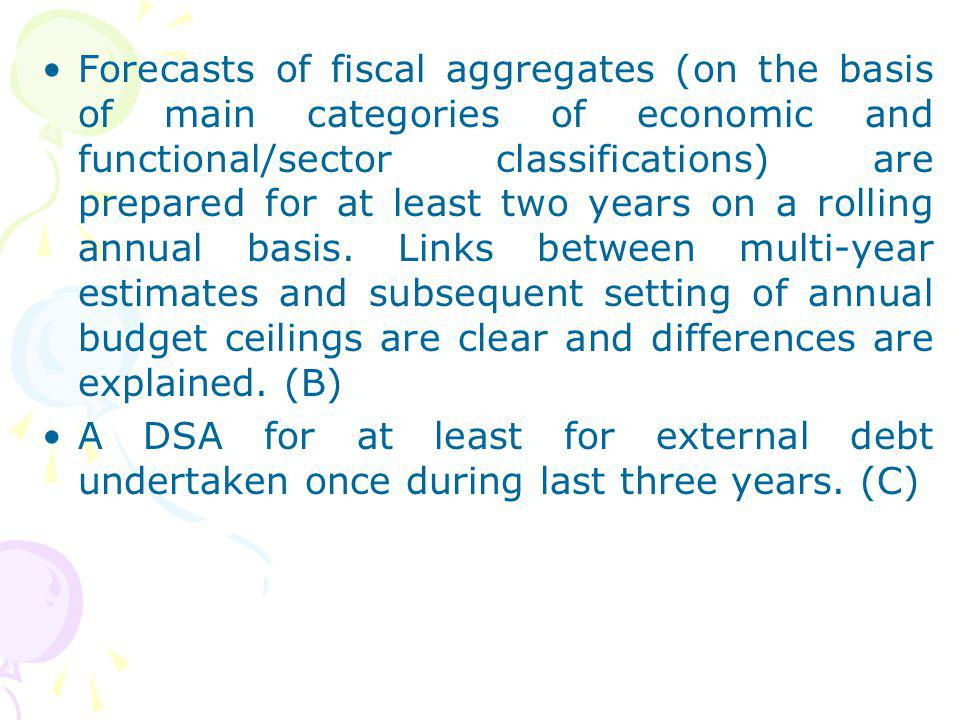 Forecasts of fiscal aggregates (on the basis of main categories of economic and functional/sector classifications) are prepared for at least two years on a rolling annual basis. Links between multi-year estimates and subsequent setting of annual budget ceilings are clear and differences are explained. (B)