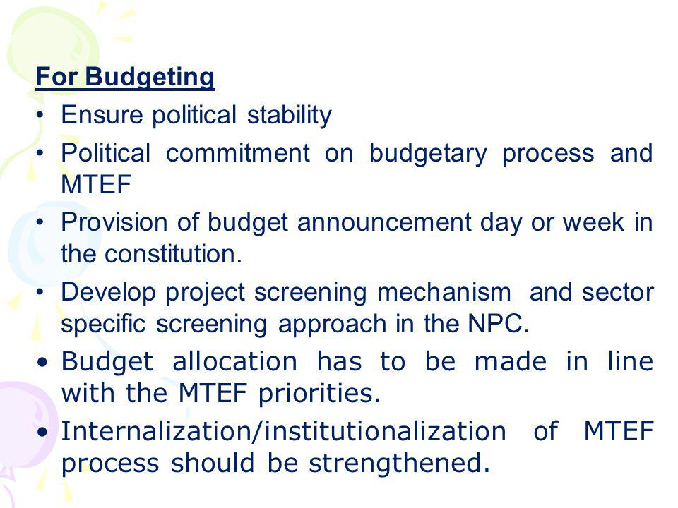 For Budgeting Ensure political stability. Political commitment on budgetary process and MTEF.