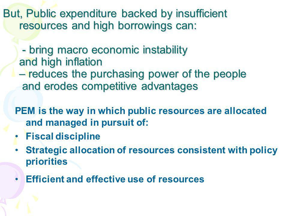 But, Public expenditure backed by insufficient resources and high borrowings can: - bring macro economic instability and high inflation – reduces the purchasing power of the people and erodes competitive advantages