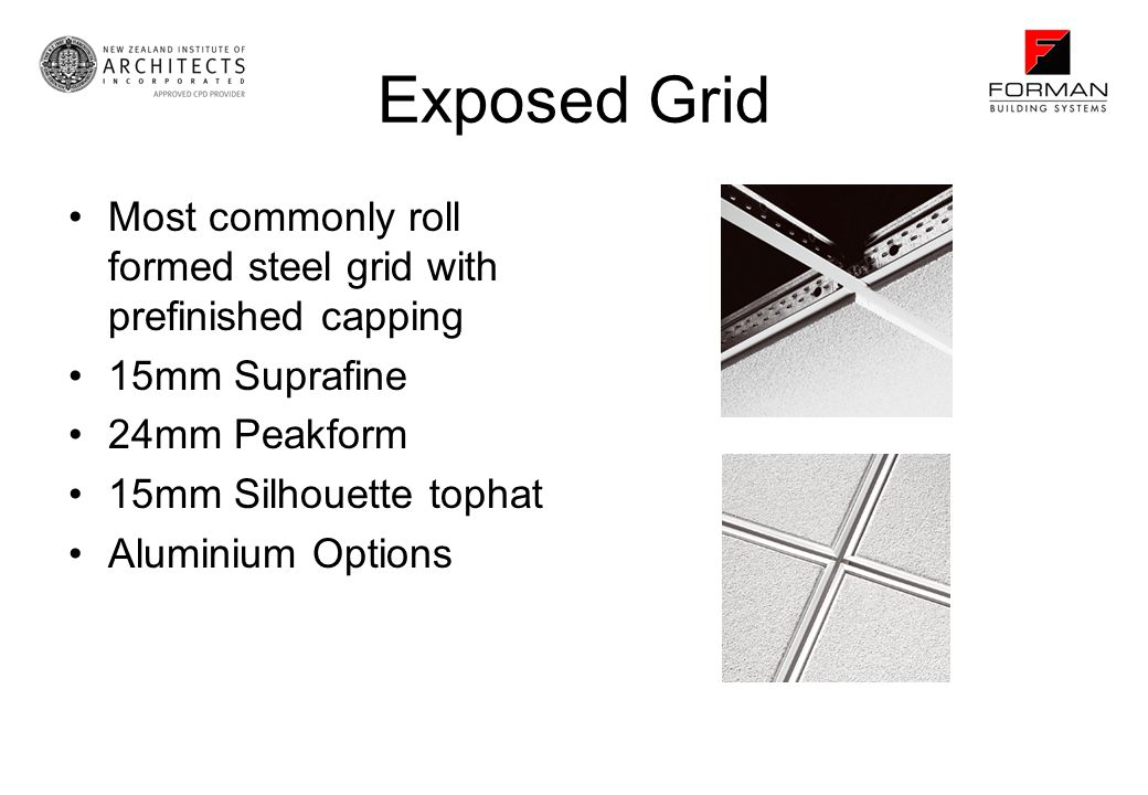 Exposed Grid Most commonly roll formed steel grid with prefinished capping. 15mm Suprafine. 24mm Peakform.
