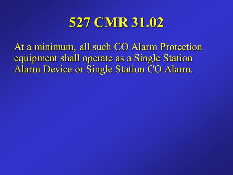 527 CMR 31.02 At a minimum, all such CO Alarm Protection equipment shall operate as a Single Station Alarm Device or Single Station CO Alarm.