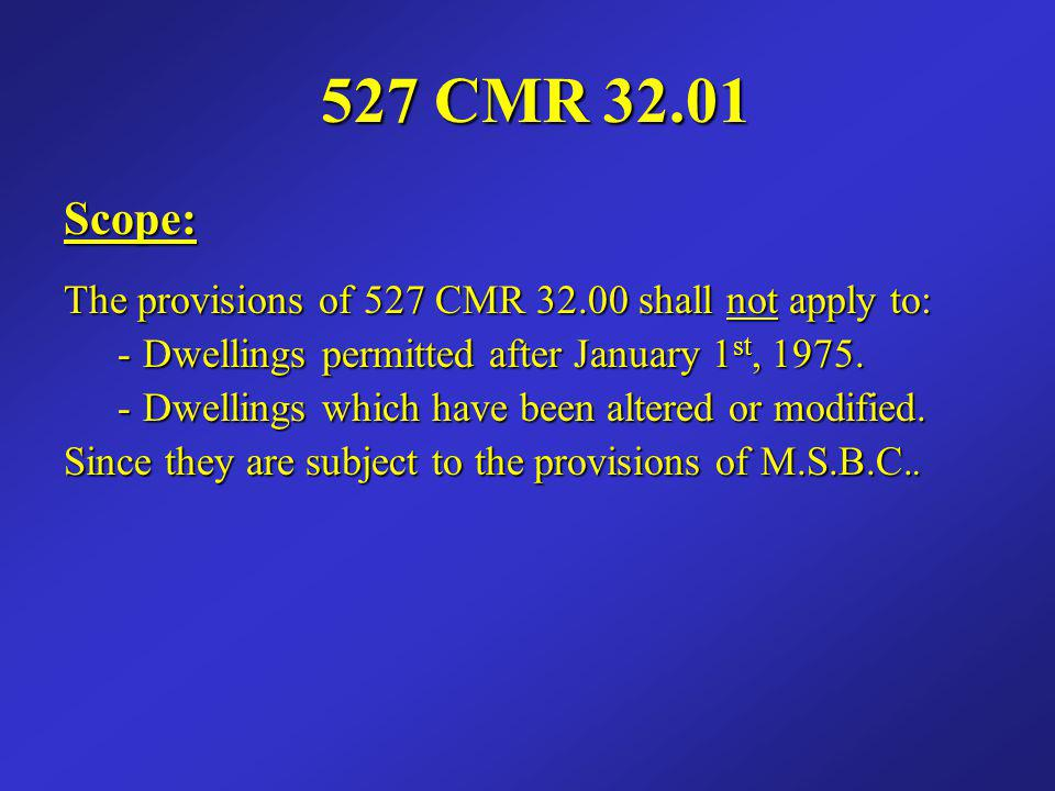 527 CMR 32.01 Scope: The provisions of 527 CMR 32.00 shall not apply to: - Dwellings permitted after January 1st, 1975.
