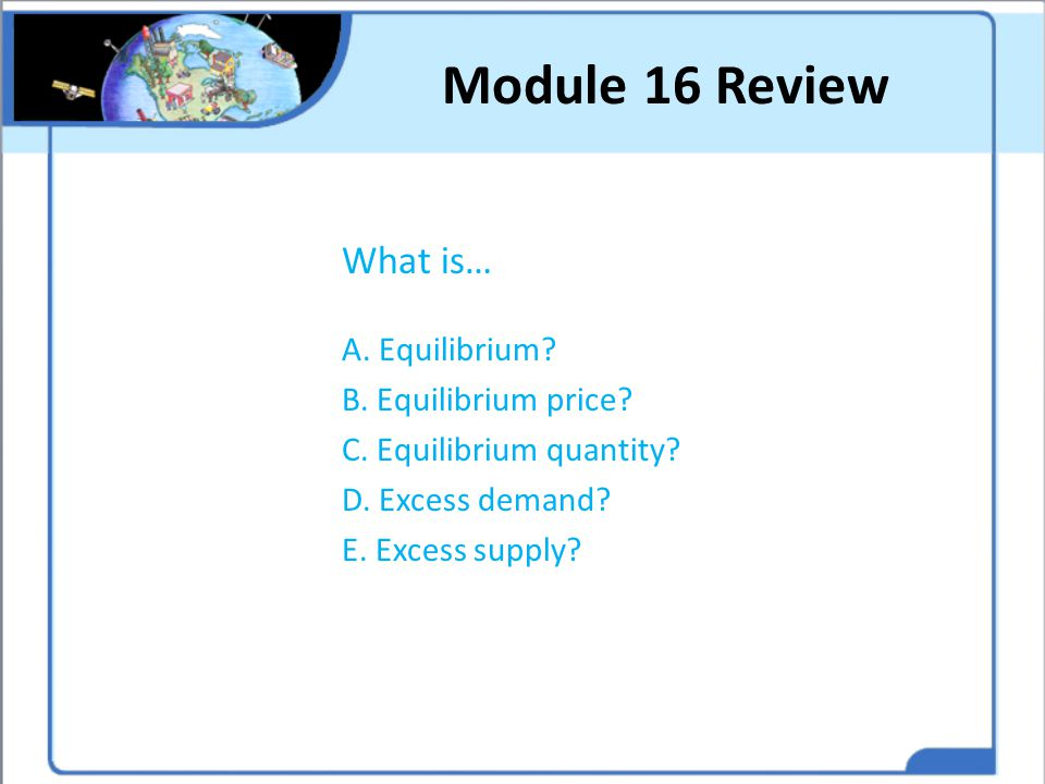 Module 16 Review What is… A. Equilibrium B. Equilibrium price