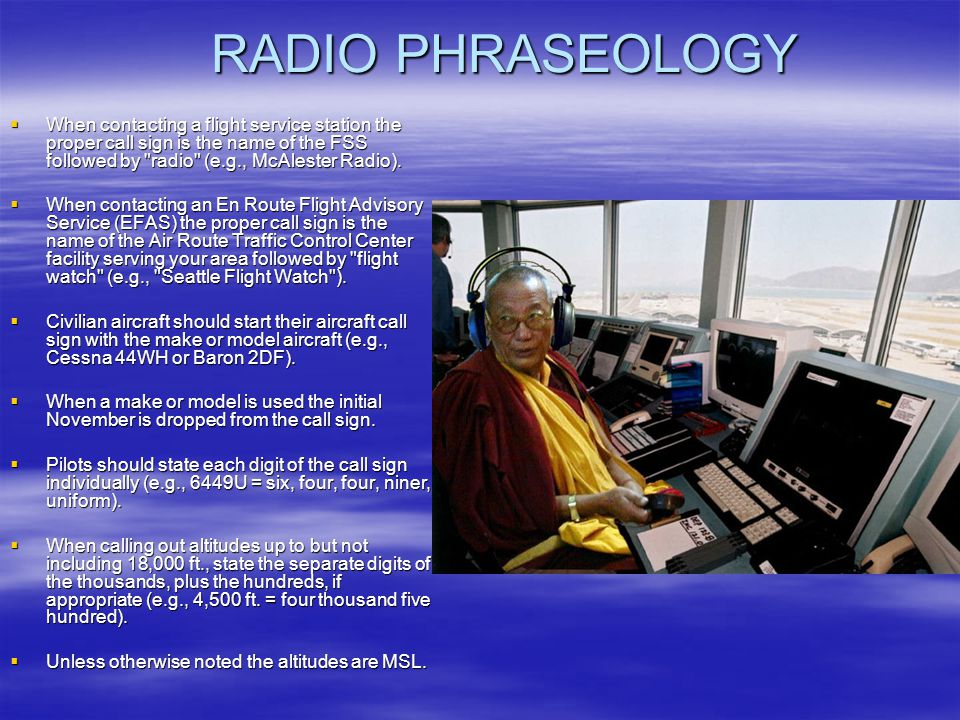 RADIO PHRASEOLOGY When contacting a flight service station the proper call sign is the name of the FSS followed by radio (e.g., McAlester Radio).