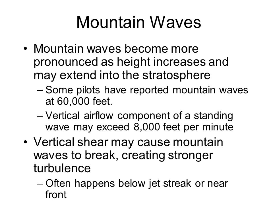 Mountain Waves Mountain waves become more pronounced as height increases and may extend into the stratosphere.