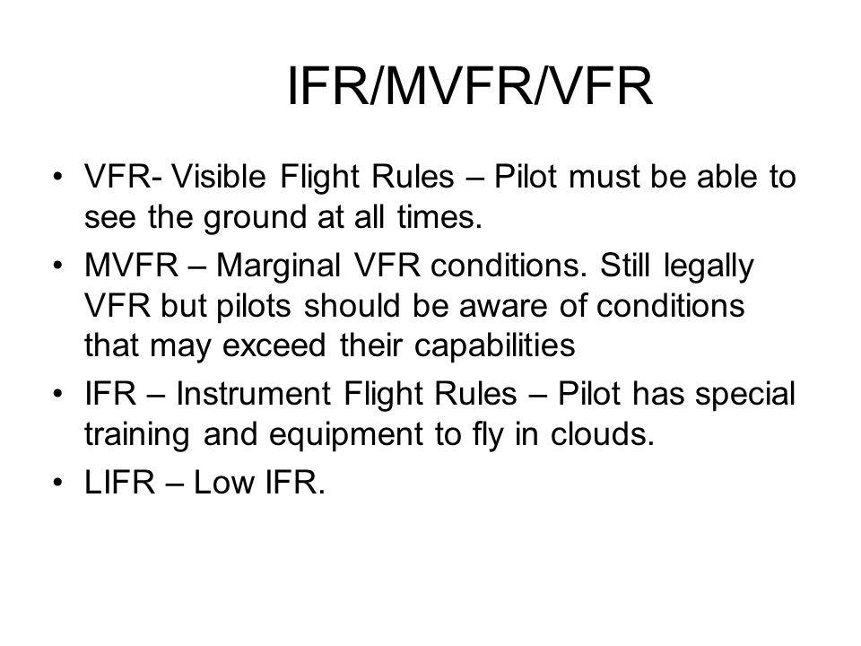 IFR/MVFR/VFR VFR- Visible Flight Rules – Pilot must be able to see the ground at all times.