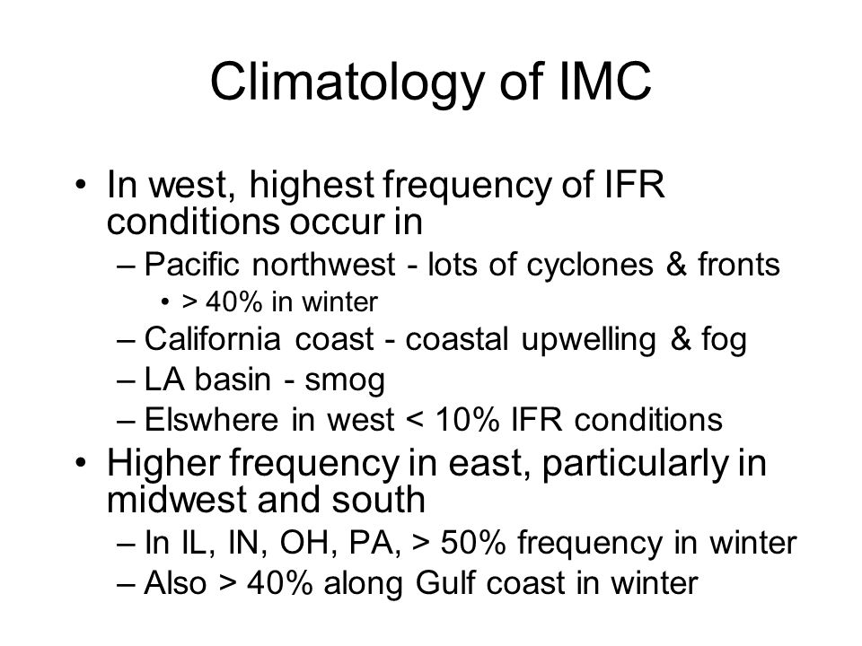 Climatology of IMC In west, highest frequency of IFR conditions occur in. Pacific northwest - lots of cyclones & fronts.