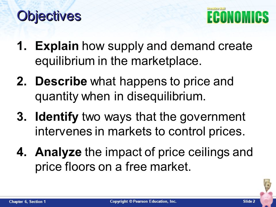 Objectives Explain how supply and demand create equilibrium in the marketplace. Describe what happens to price and quantity when in disequilibrium.