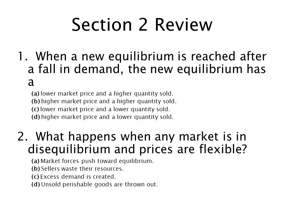 Section 2 Review 1. When a new equilibrium is reached after a fall in demand, the new equilibrium has a.