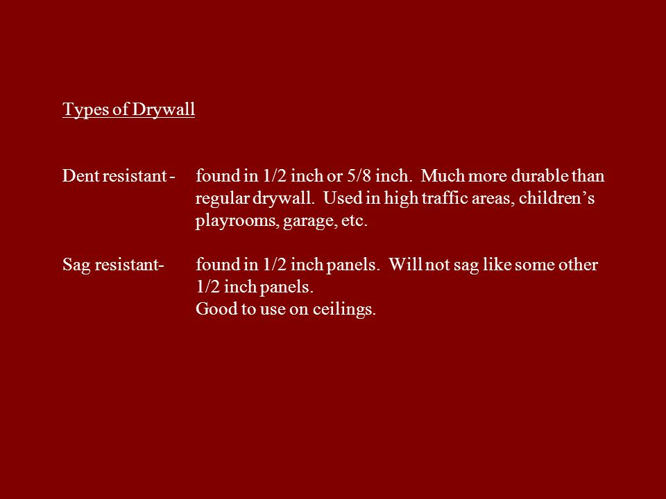Types of Drywall Dent resistant -. found in 1/2 inch or 5/8 inch