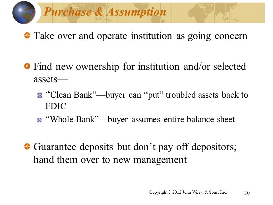 Purchase & Assumption Take over and operate institution as going concern. Find new ownership for institution and/or selected assets—