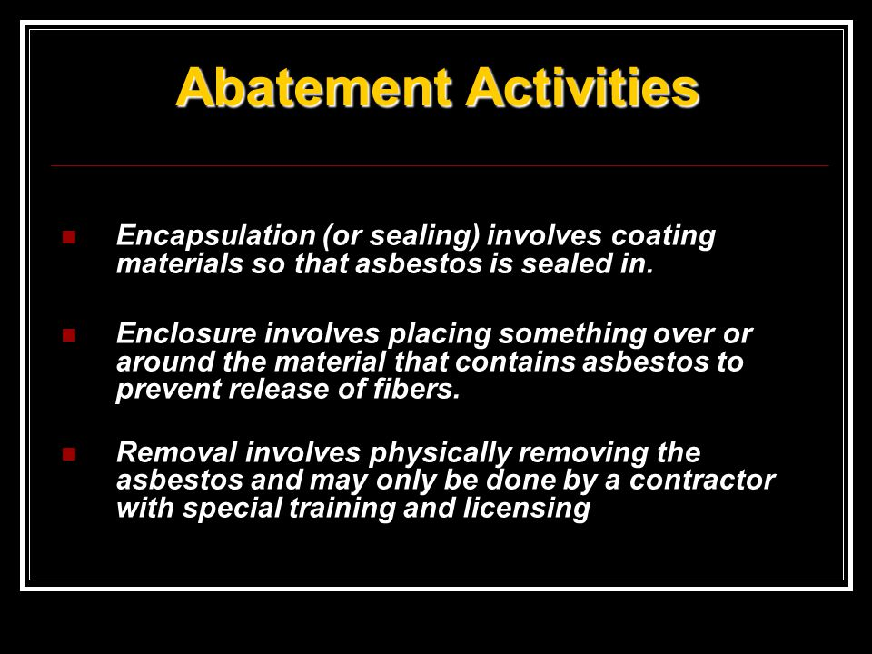 Abatement Activities Encapsulation (or sealing) involves coating materials so that asbestos is sealed in.