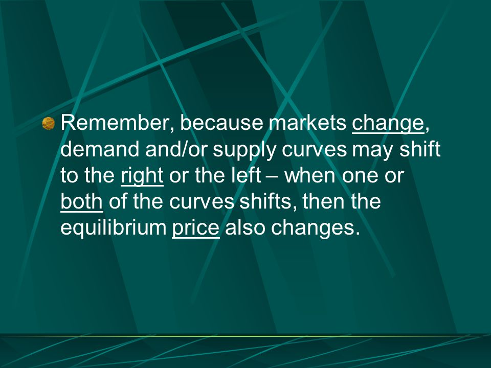 Remember, because markets change, demand and/or supply curves may shift to the right or the left – when one or both of the curves shifts, then the equilibrium price also changes.